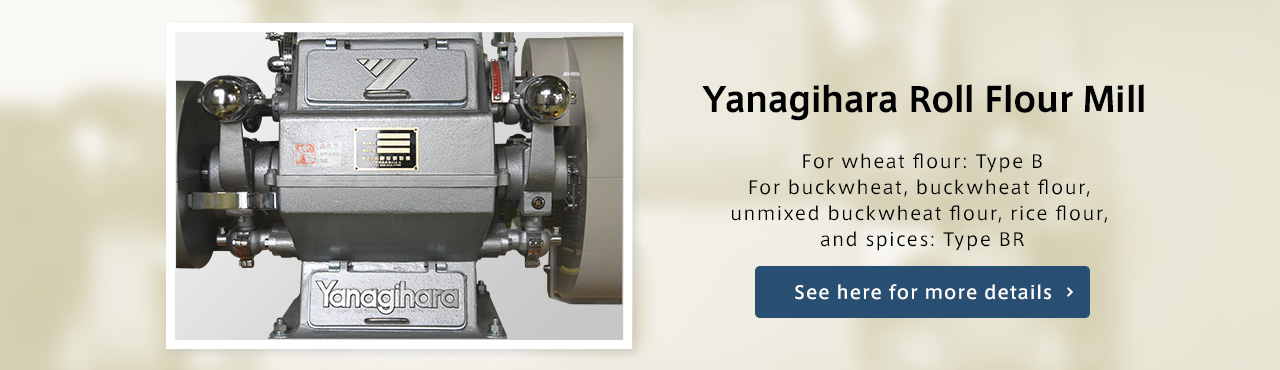 Yanagihara Roll Flour Mill For wheat flour: Type B For buckwheat, buckwheat flour, unmixed buckwheat flour, rice flour, and spices: Type BR See here for more details.