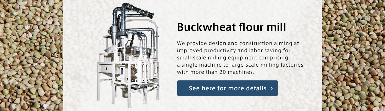 Buckwheat flour mill We provide design and construction aiming at improved productivity and labor saving for small-scale milling equipment comprising a single machine to large-scale milling factories with more than 20 machines.